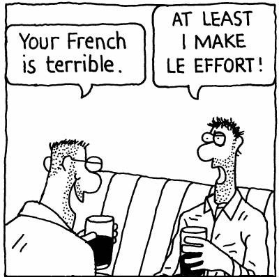 'Your French is terrible.' 'AT LEAST I MAKE LE EFFORT!'
